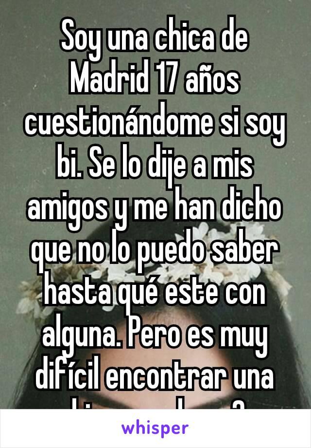 Soy una chica de Madrid 17 años cuestionándome si soy bi. Se lo dije a mis amigos y me han dicho que no lo puedo saber hasta qué este con alguna. Pero es muy difícil encontrar una chica, que hago?