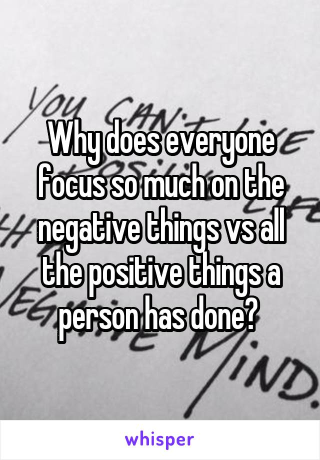 Why does everyone focus so much on the negative things vs all the positive things a person has done?