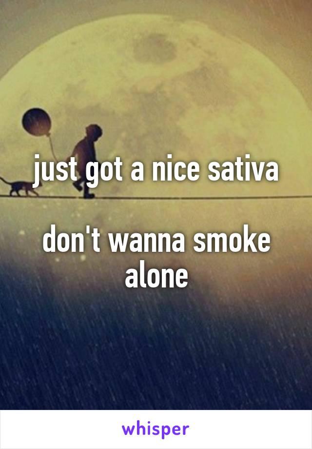just got a nice sativa  don't wanna smoke alone