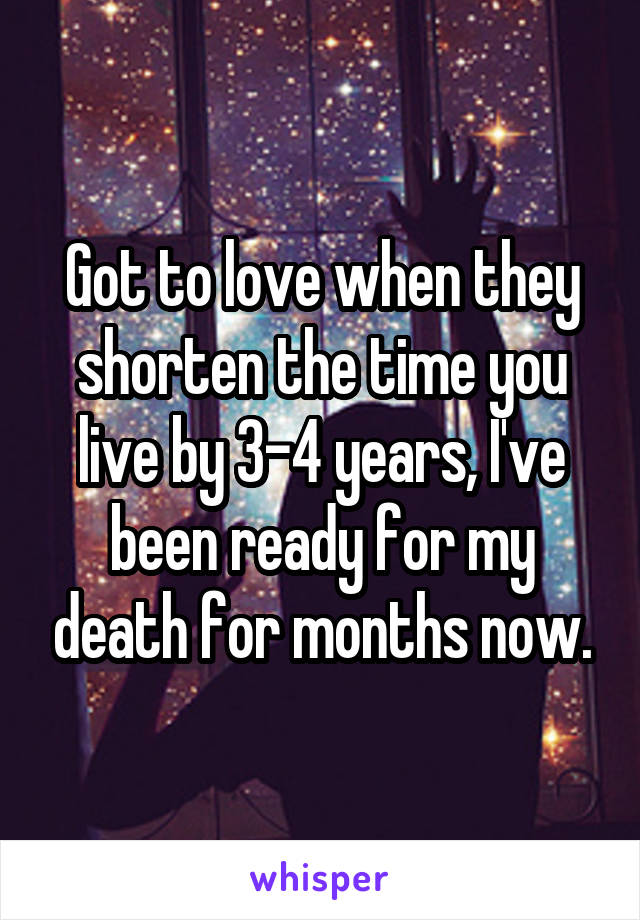 Got to love when they shorten the time you live by 3-4 years, I've been ready for my death for months now.