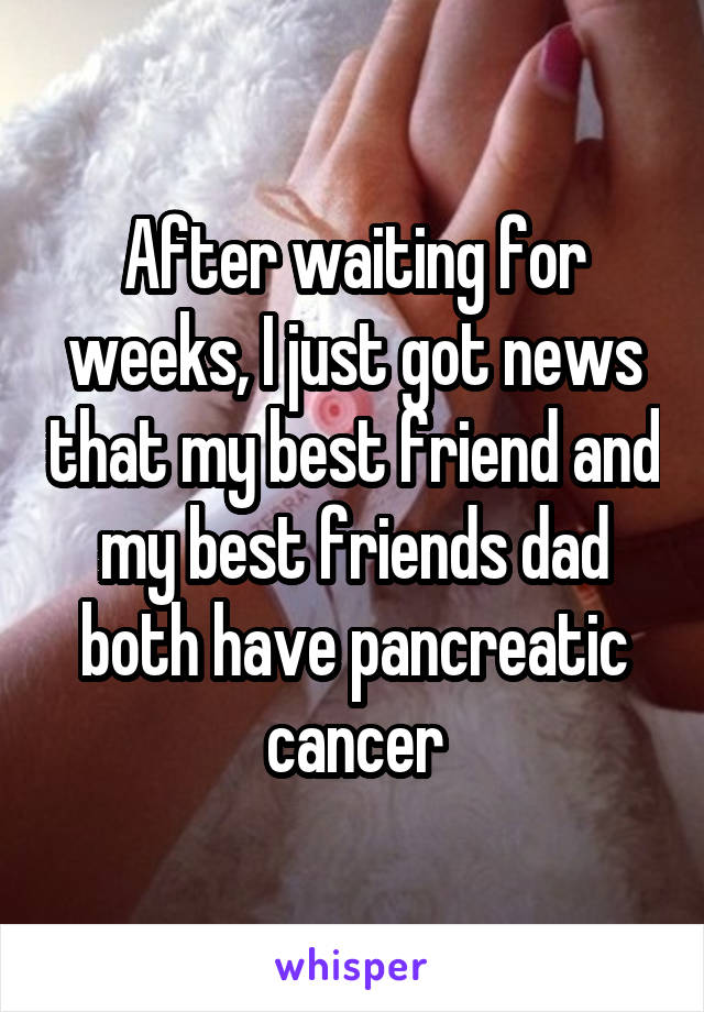 After waiting for weeks, I just got news that my best friend and my best friends dad both have pancreatic cancer