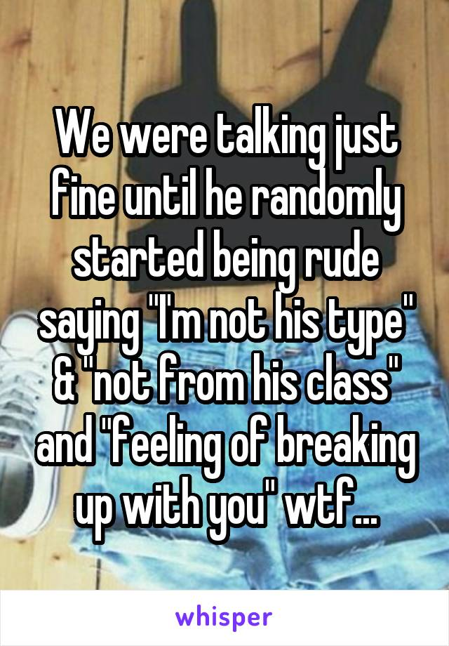 """We were talking just fine until he randomly started being rude saying """"I'm not his type"""" & """"not from his class"""" and """"feeling of breaking up with you"""" wtf..."""
