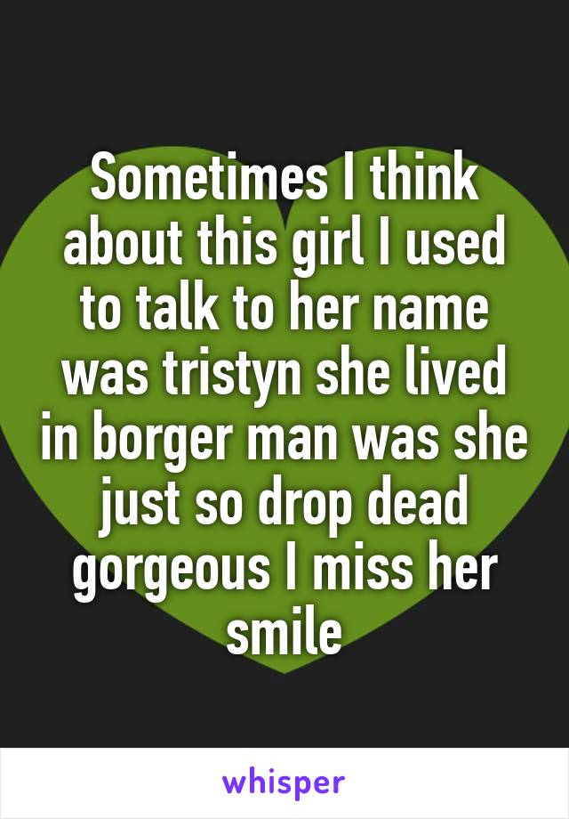 Sometimes I think about this girl I used to talk to her name was tristyn she lived in borger man was she just so drop dead gorgeous I miss her smile