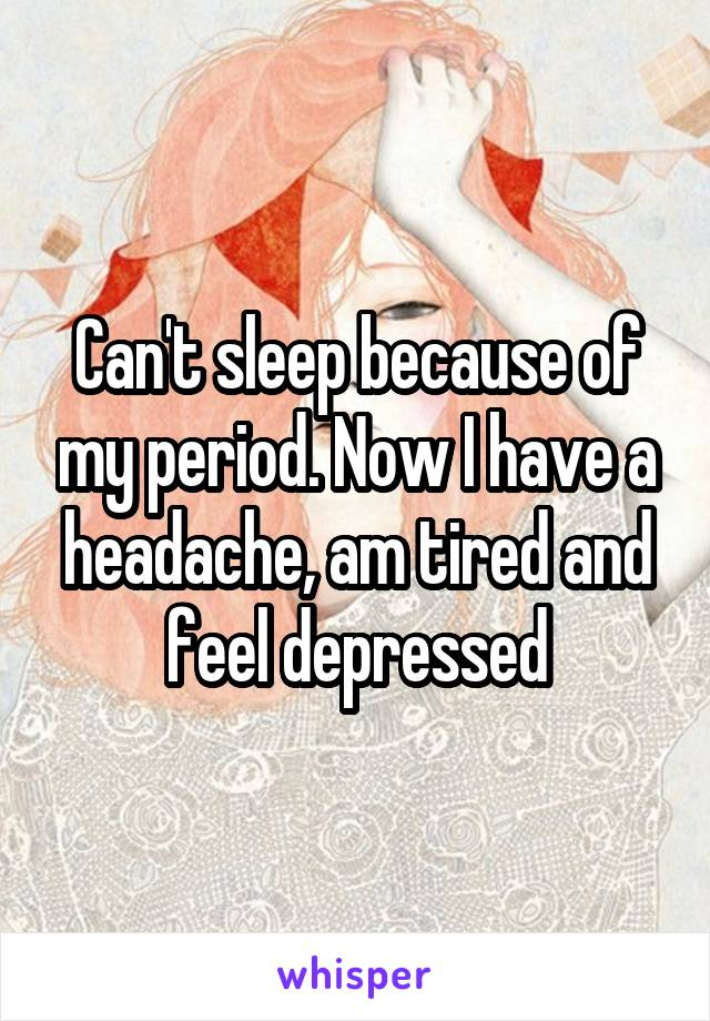 Can't sleep because of my period. Now I have a headache, am tired and feel depressed
