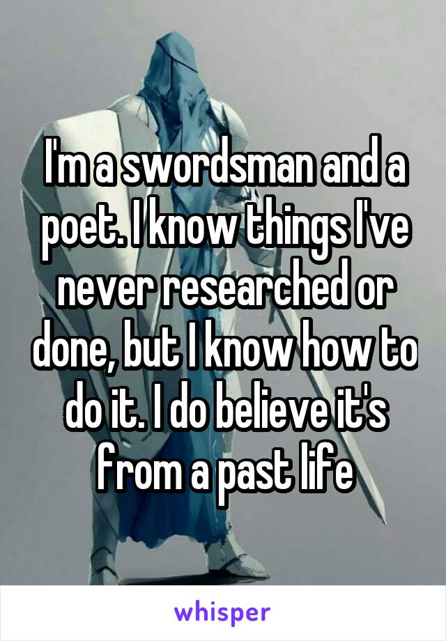 I'm a swordsman and a poet. I know things I've never researched or done, but I know how to do it. I do believe it's from a past life