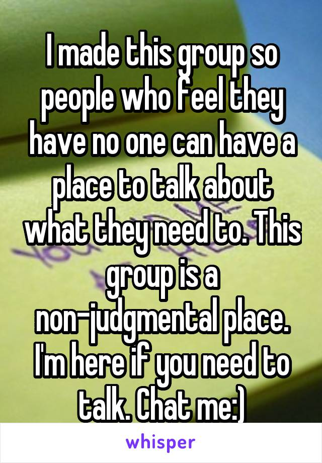 I made this group so people who feel they have no one can have a place to talk about what they need to. This group is a non-judgmental place. I'm here if you need to talk. Chat me:)
