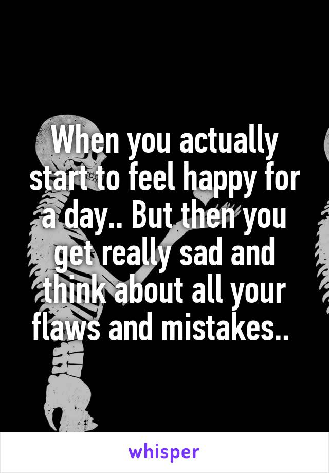 When you actually start to feel happy for a day.. But then you get really sad and think about all your flaws and mistakes..