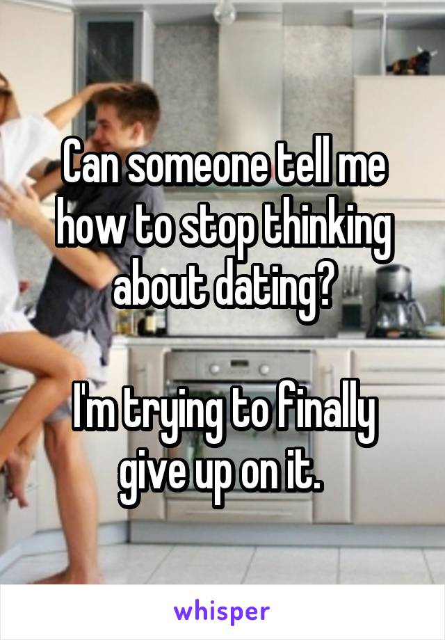 Can someone tell me how to stop thinking about dating?  I'm trying to finally give up on it.