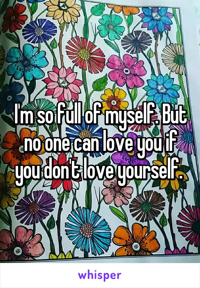 I'm so full of myself. But no one can love you if you don't love yourself.