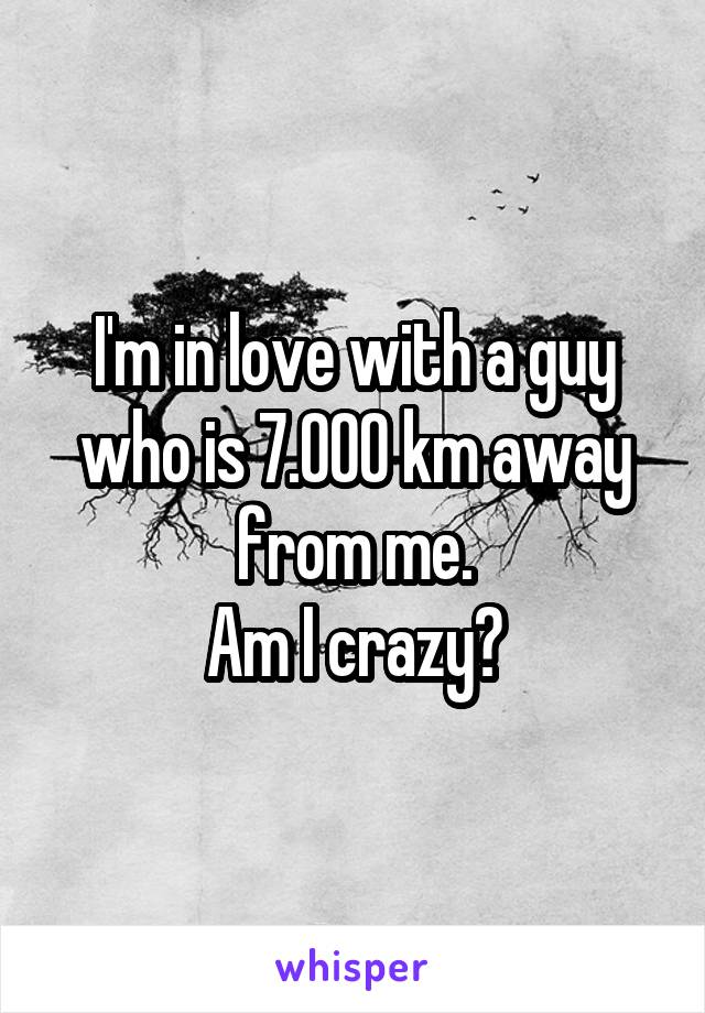 I'm in love with a guy who is 7.000 km away from me. Am I crazy?