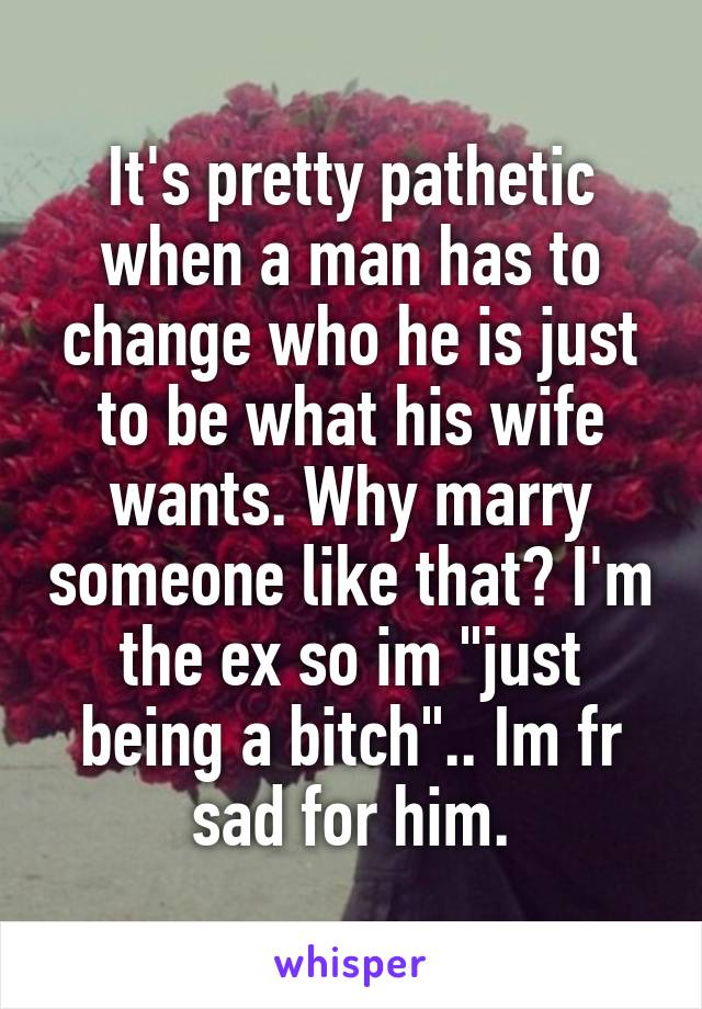 """It's pretty pathetic when a man has to change who he is just to be what his wife wants. Why marry someone like that? I'm the ex so im """"just being a bitch"""".. Im fr sad for him."""
