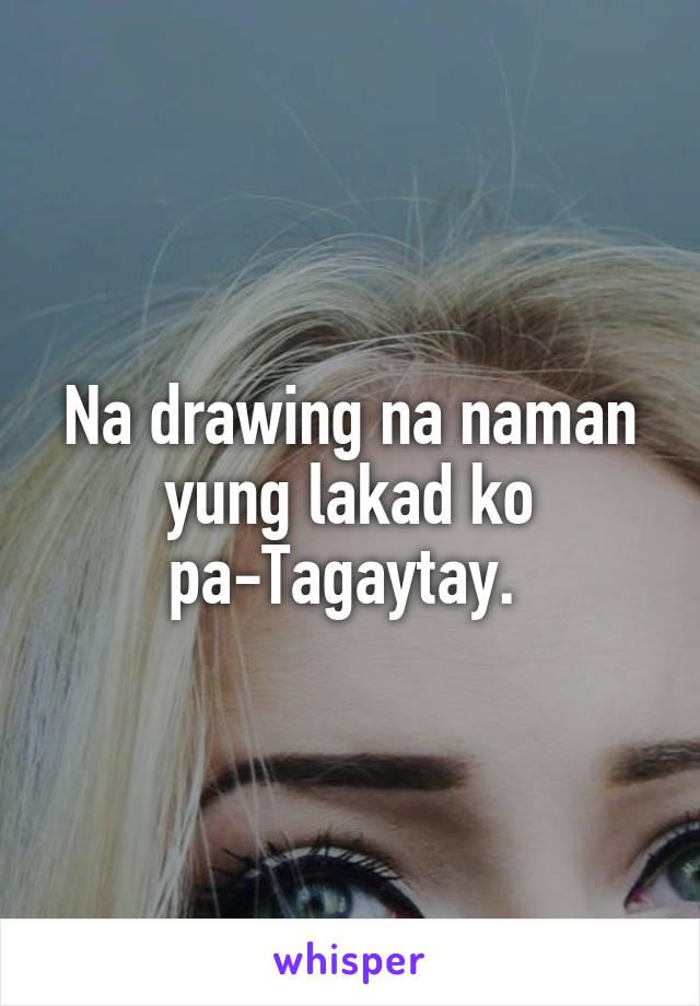 Na drawing na naman yung lakad ko pa-Tagaytay.