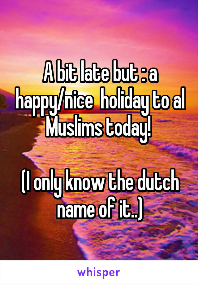 A bit late but : a happy/nice  holiday to al Muslims today!   (I only know the dutch name of it..)