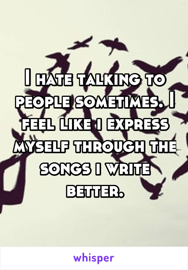 I hate talking to people sometimes. I feel like i express myself through the songs i write better.