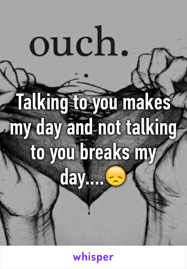 Talking to you makes my day and not talking to you breaks my day....😞