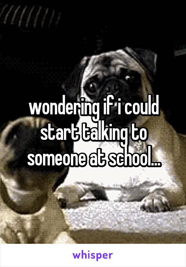 wondering if i could start talking to someone at school...