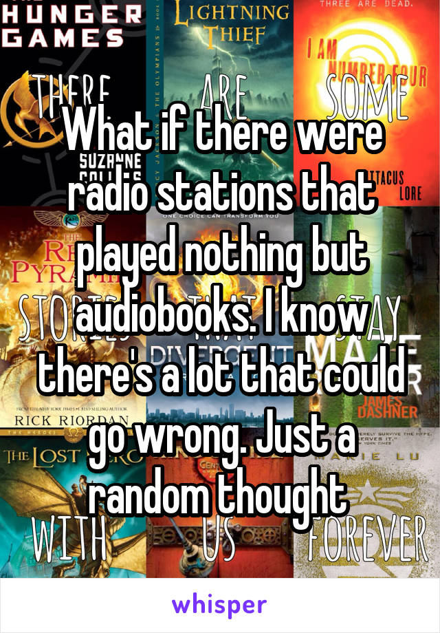 What if there were radio stations that played nothing but audiobooks. I know there's a lot that could go wrong. Just a random thought