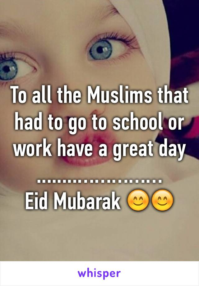 To all the Muslims that had to go to school or work have a great day  ........…………… Eid Mubarak 😊😊