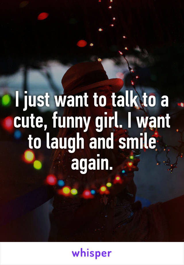 I just want to talk to a cute, funny girl. I want to laugh and smile again.