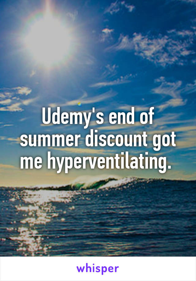 Udemy's end of summer discount got me hyperventilating.
