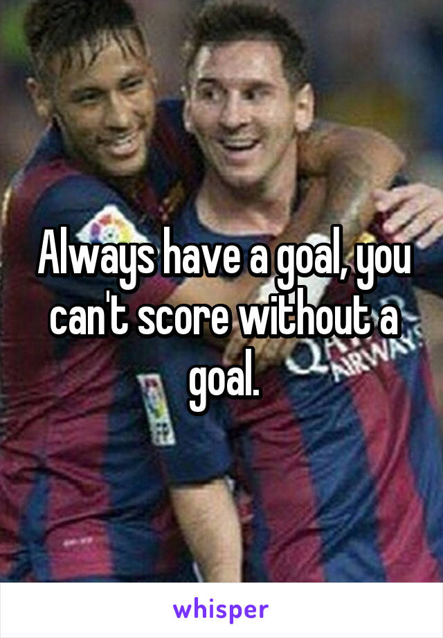 Always have a goal, you can't score without a goal.