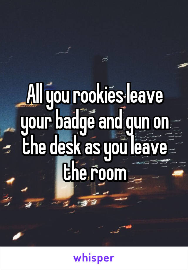 All you rookies leave your badge and gun on the desk as you leave the room