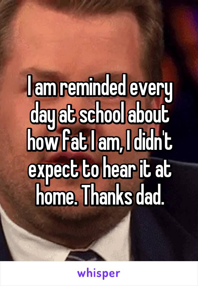 I am reminded every day at school about how fat I am, I didn't expect to hear it at home. Thanks dad.