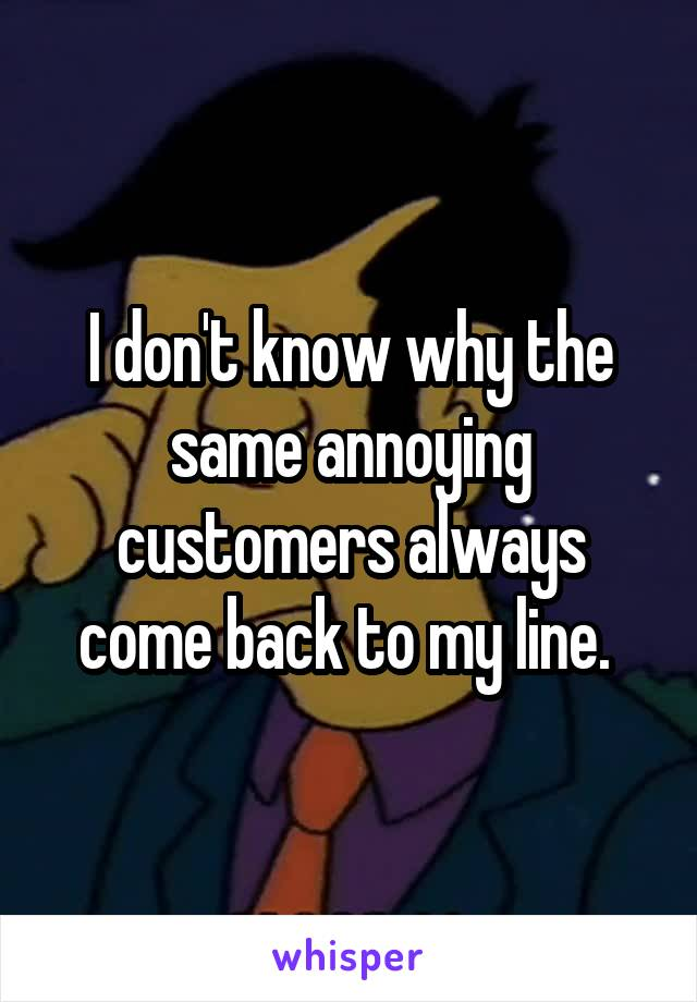 I don't know why the same annoying customers always come back to my line.