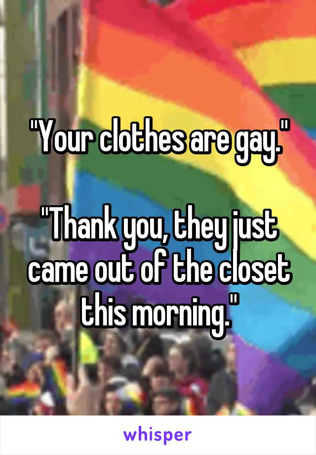 """""""Your clothes are gay.""""  """"Thank you, they just came out of the closet this morning."""""""
