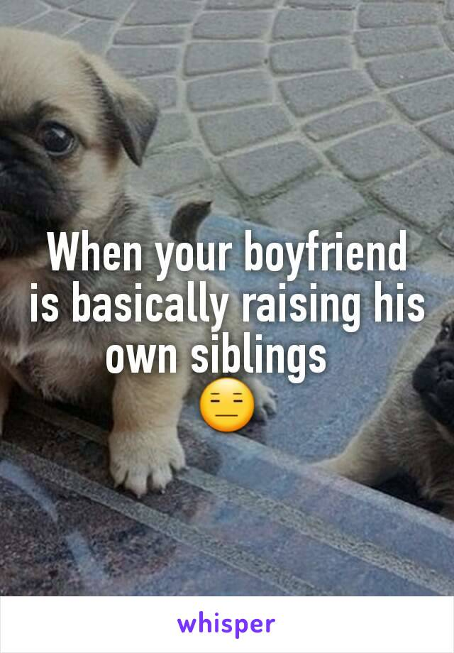 When your boyfriend is basically raising his own siblings   😑