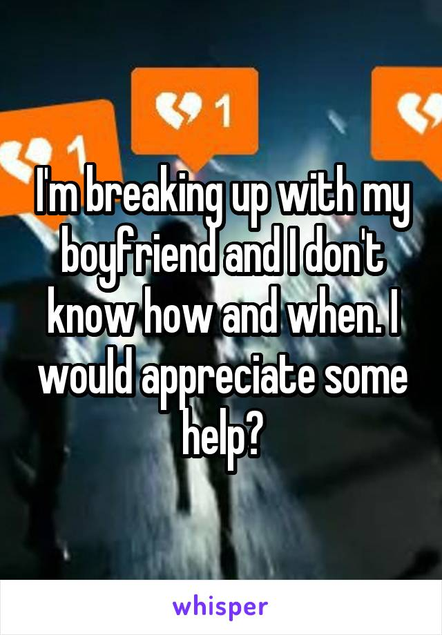 I'm breaking up with my boyfriend and I don't know how and when. I would appreciate some help?