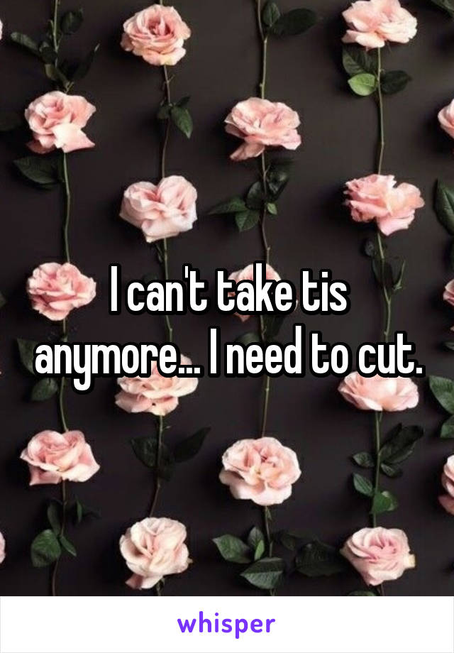 I can't take tis anymore... I need to cut.