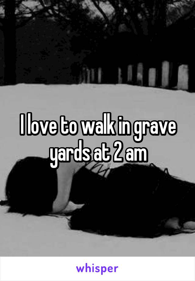 I love to walk in grave yards at 2 am