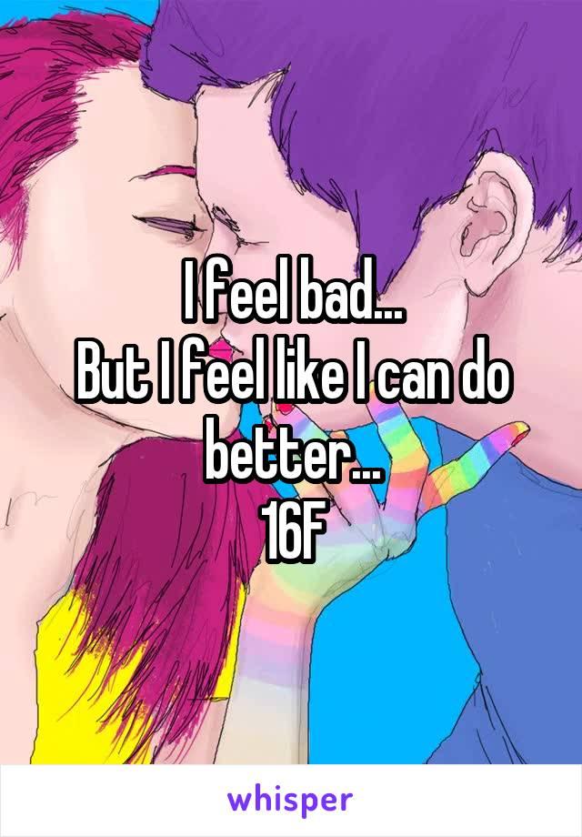 I feel bad... But I feel like I can do better... 16F