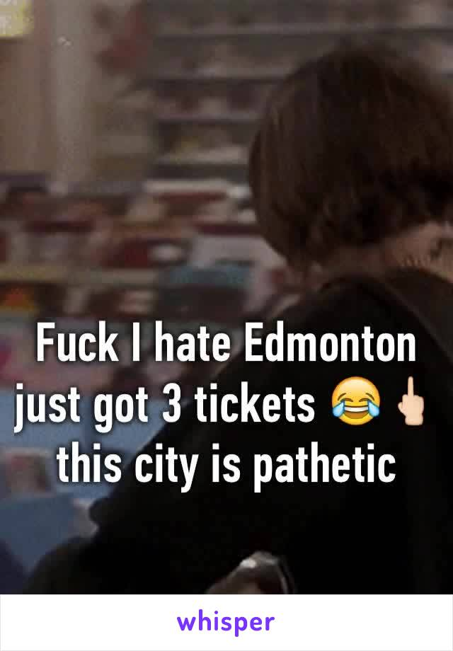 Fuck I hate Edmonton just got 3 tickets 😂🖕🏻 this city is pathetic