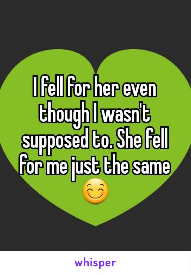 I fell for her even though I wasn't supposed to. She fell for me just the same 😊