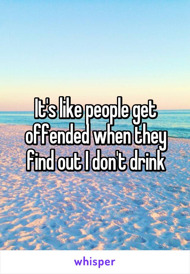 It's like people get offended when they find out I don't drink