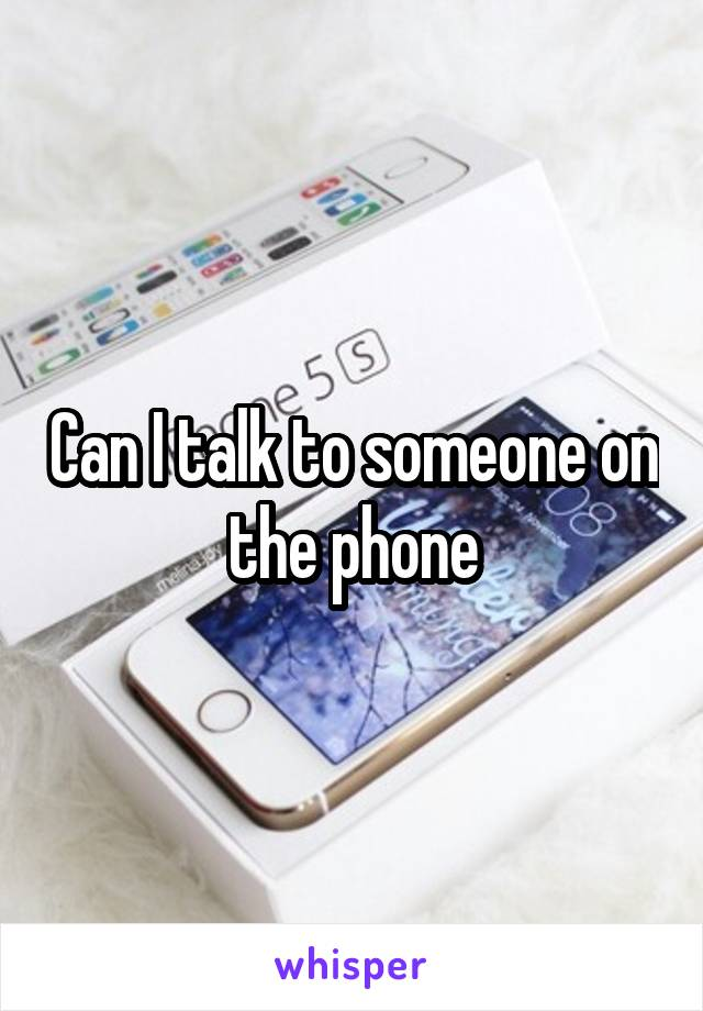 Can I talk to someone on the phone