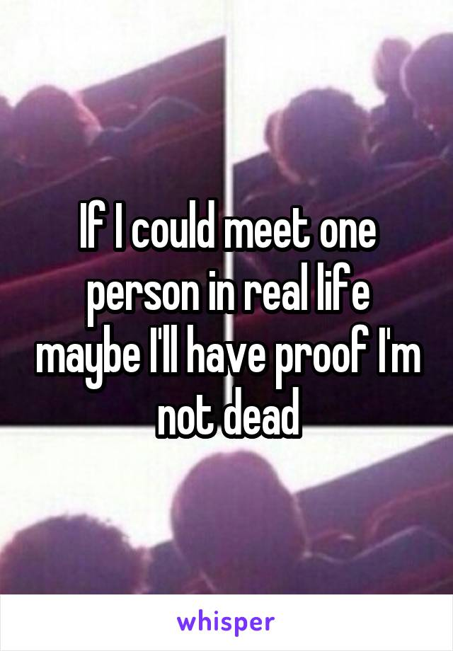 If I could meet one person in real life maybe I'll have proof I'm not dead