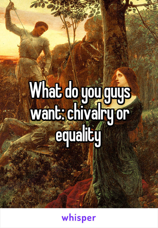 What do you guys want: chivalry or equality