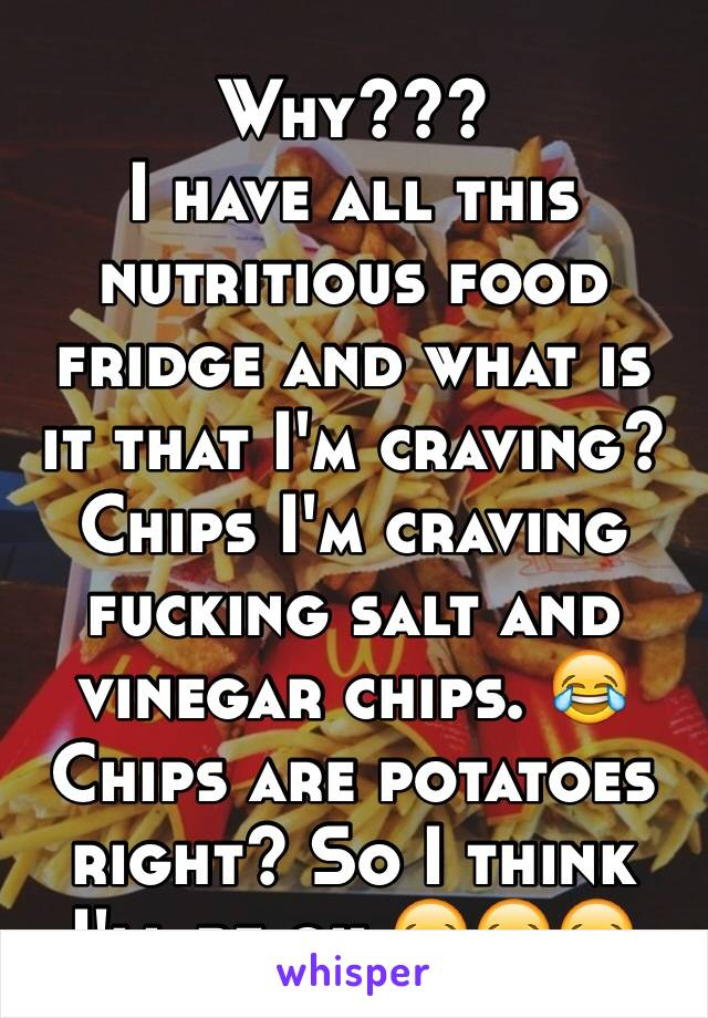 Why??? I have all this nutritious food fridge and what is it that I'm craving? Chips I'm craving fucking salt and vinegar chips. 😂 Chips are potatoes right? So I think I'll be ok 😂😂😂