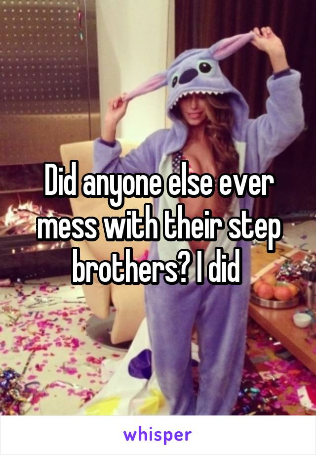 Did anyone else ever mess with their step brothers? I did