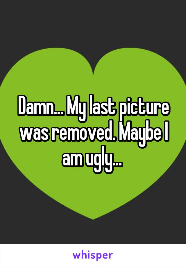 Damn... My last picture was removed. Maybe I am ugly...