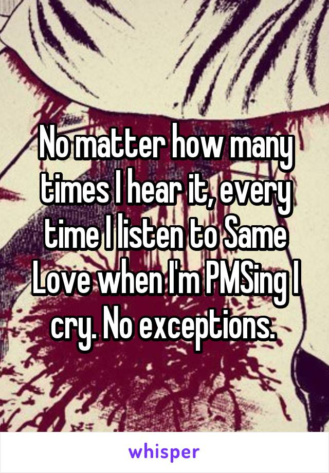 No matter how many times I hear it, every time I listen to Same Love when I'm PMSing I cry. No exceptions.