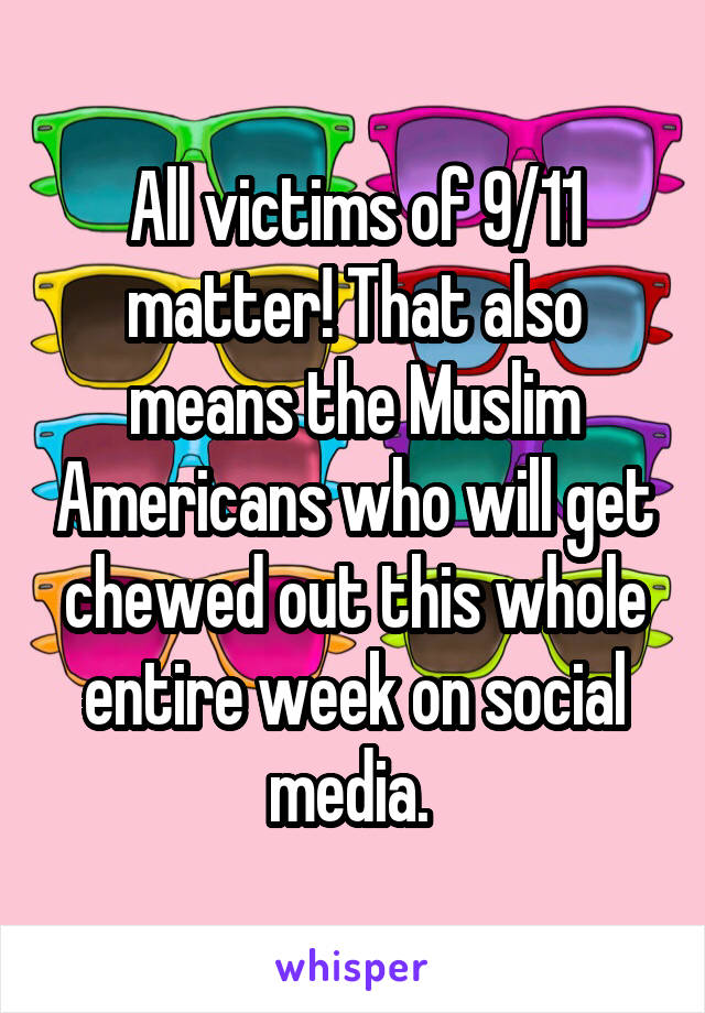 All victims of 9/11 matter! That also means the Muslim Americans who will get chewed out this whole entire week on social media.