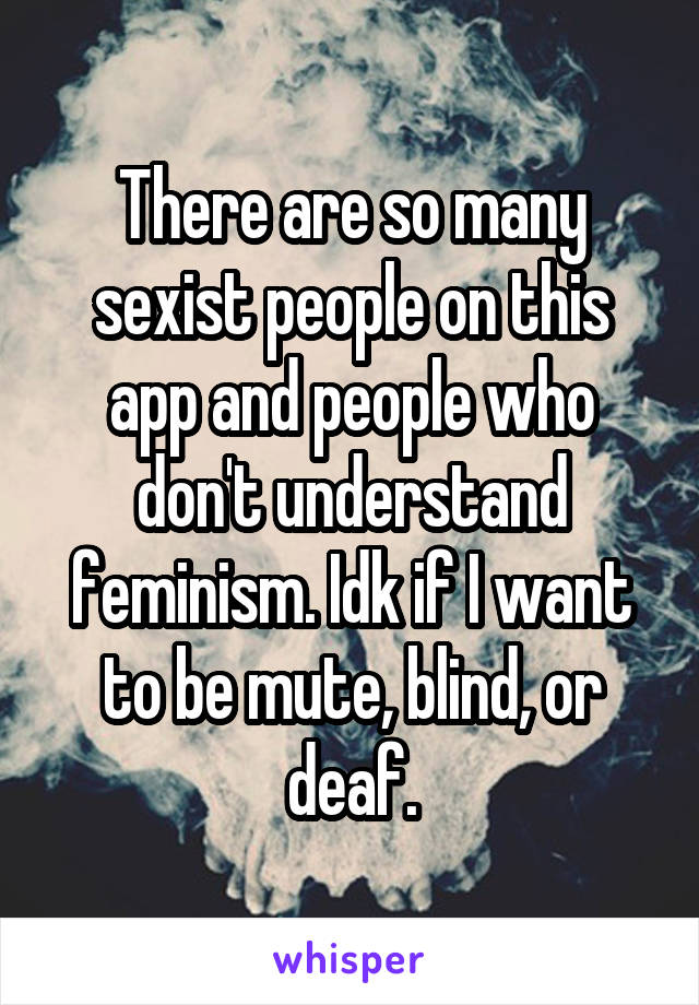 There are so many sexist people on this app and people who don't understand feminism. Idk if I want to be mute, blind, or deaf.