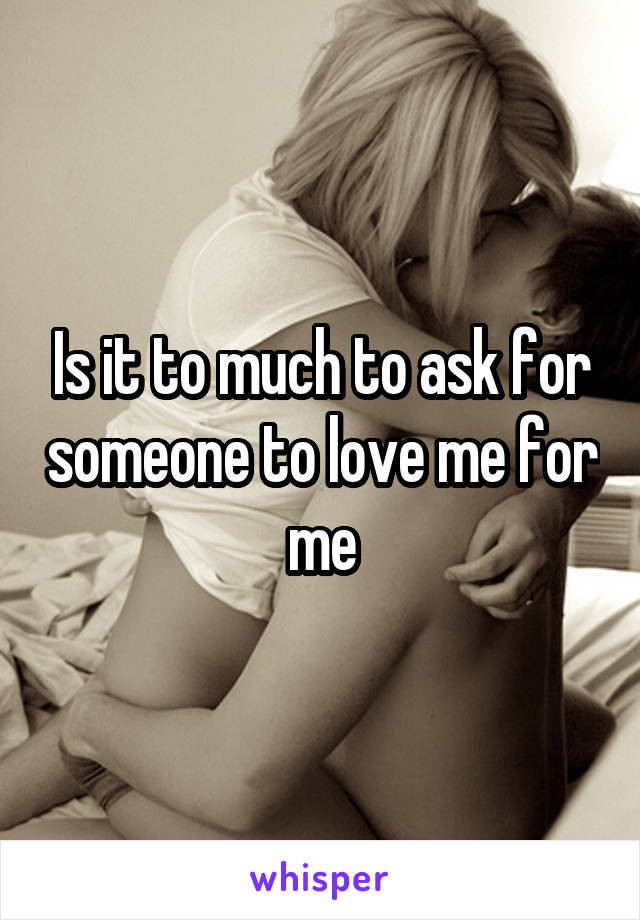 Is it to much to ask for someone to love me for me