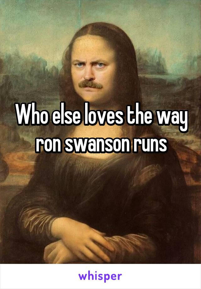 Who else loves the way ron swanson runs