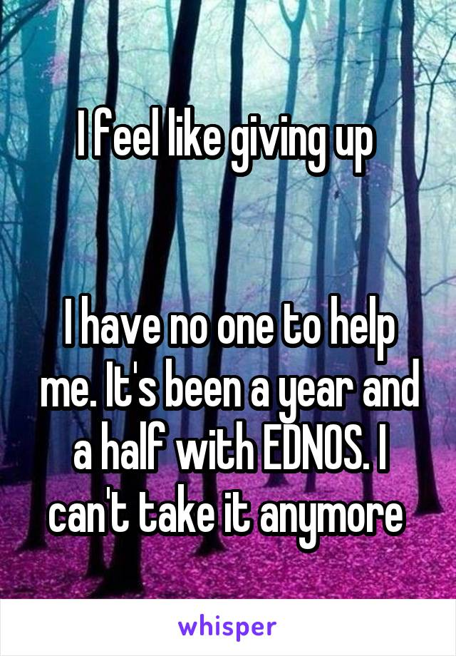I feel like giving up    I have no one to help me. It's been a year and a half with EDNOS. I can't take it anymore
