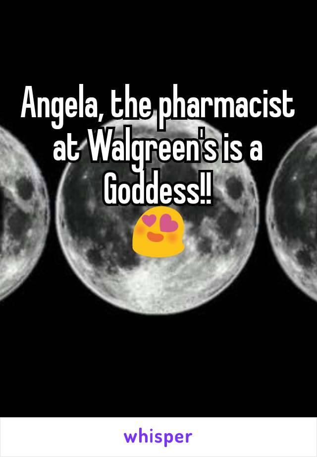 Angela, the pharmacist at Walgreen's is a Goddess!! 😍